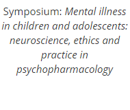 Symposium: Mental illness in children and adolescents: neuroscience, ethics and practice in psychopharmacology