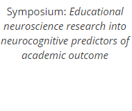 Symposium: Educational neuroscience research into neurocognitive predictors of academic outcome